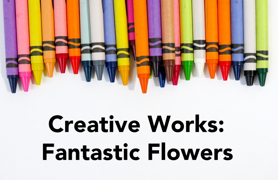 Creative Works: Fantastic Flowers
